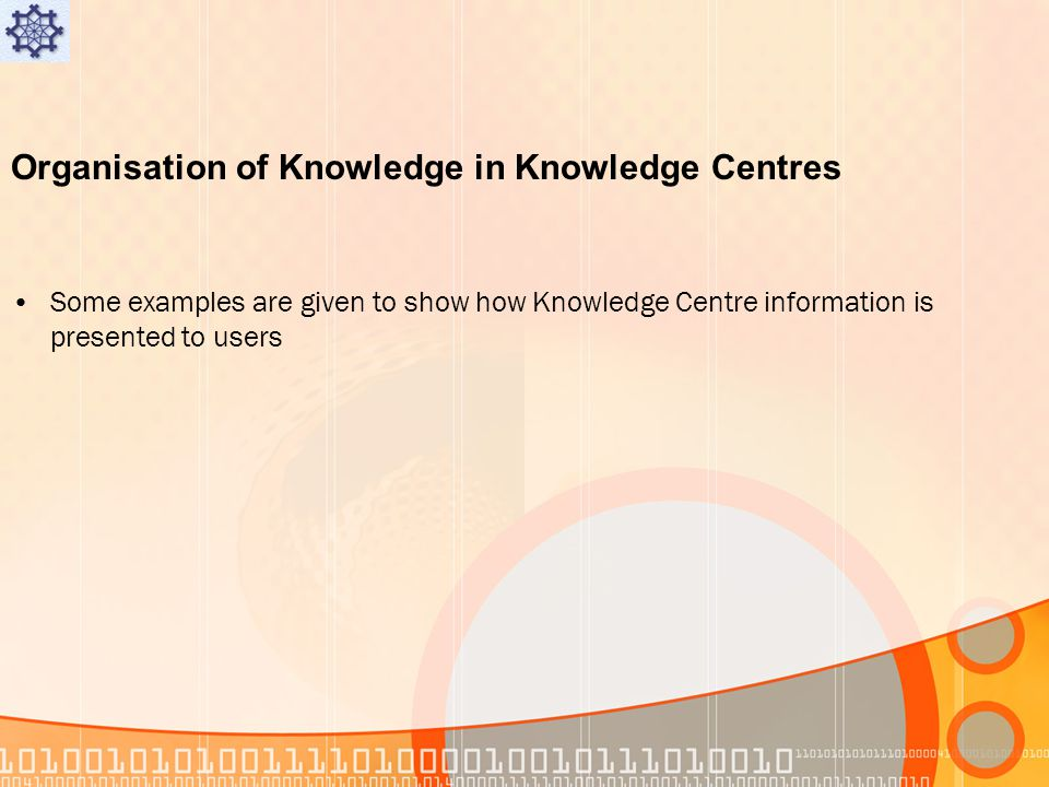 Organisation of Knowledge in Knowledge Centres Some examples are given to show how Knowledge Centre information is presented to users