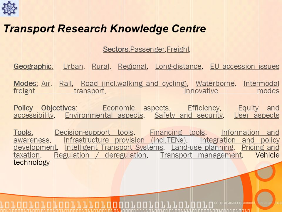 Transport Research Knowledge Centre Sectors:PassengerSectors:Passenger,FreightFreight Geographic:Geographic: Urban, Rural, Regional, Long-distance, EU accession issuesUrbanRuralRegionalLong-distanceEU accession issues Modes:Modes: Air, Rail, Road (incl.walking and cycling), Waterborne, Intermodal freight transport, Innovative modesAirRailRoad (incl.walking and cycling)WaterborneIntermodal freight transportInnovative modes Policy Objectives:Policy Objectives: Economic aspects, Efficiency, Equity and accessibility, Environmental aspects, Safety and security, User aspectsEconomic aspectsEfficiencyEquity and accessibilityEnvironmental aspectsSafety and securityUser aspects Tools:Tools: Decision-support tools, Financing tools, Information and awareness, Infrastructure provision (incl.TENs), Integration and policy development, Intelligent Transport Systems, Land-use planning, Pricing and taxation, Regulation / deregulation, Transport management, Vehicle technologyDecision-support toolsFinancing toolsInformation and awarenessInfrastructure provision (incl.TENs)Integration and policy developmentIntelligent Transport SystemsLand-use planningPricing and taxationRegulation / deregulationTransport management