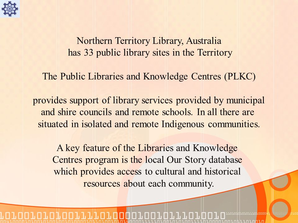 Northern Territory Library, Australia has 33 public library sites in the Territory The Public Libraries and Knowledge Centres (PLKC) provides support of library services provided by municipal and shire councils and remote schools.
