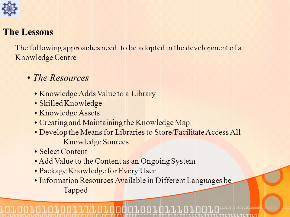 The Lessons The following approaches need to be adopted in the development of a Knowledge Centre The Resources Knowledge Adds Value to a Library Skilled Knowledge Knowledge Assets Creating and Maintaining the Knowledge Map Develop the Means for Libraries to Store/Facilitate Access All Knowledge Sources Select Content Add Value to the Content as an Ongoing System Package Knowledge for Every User Information Resources Available in Different Languages be Tapped