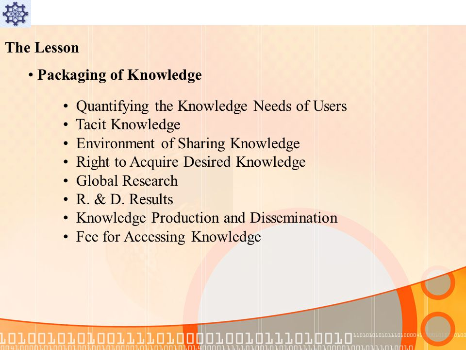 The Lesson Packaging of Knowledge Quantifying the Knowledge Needs of Users Tacit Knowledge Environment of Sharing Knowledge Right to Acquire Desired Knowledge Global Research R.