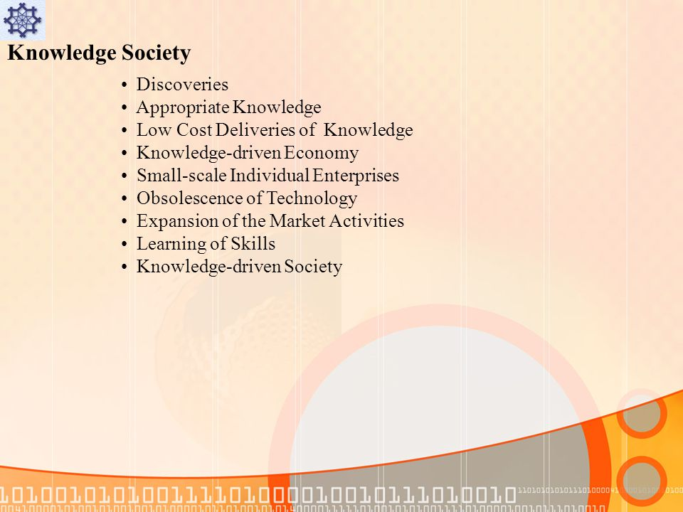Knowledge Society Discoveries Appropriate Knowledge Low Cost Deliveries of Knowledge Knowledge-driven Economy Small-scale Individual Enterprises Obsolescence of Technology Expansion of the Market Activities Learning of Skills Knowledge-driven Society