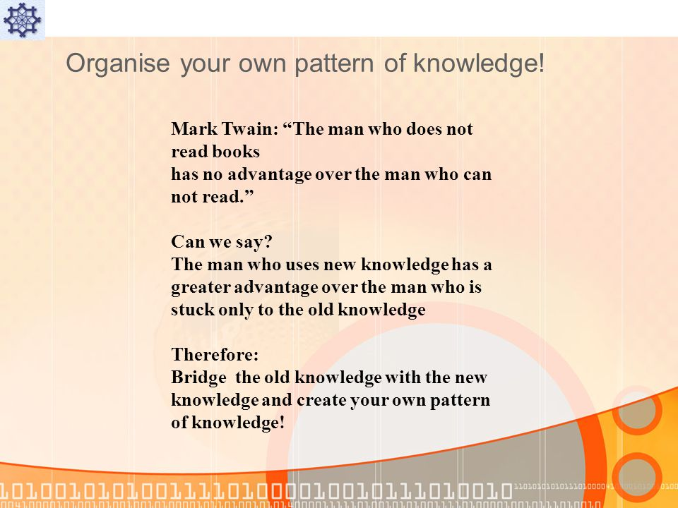 Organise your own pattern of knowledge.