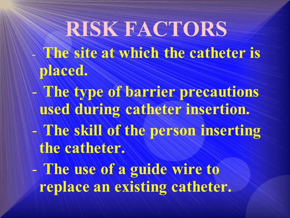 RISK FACTORS - The site at which the catheter is placed.
