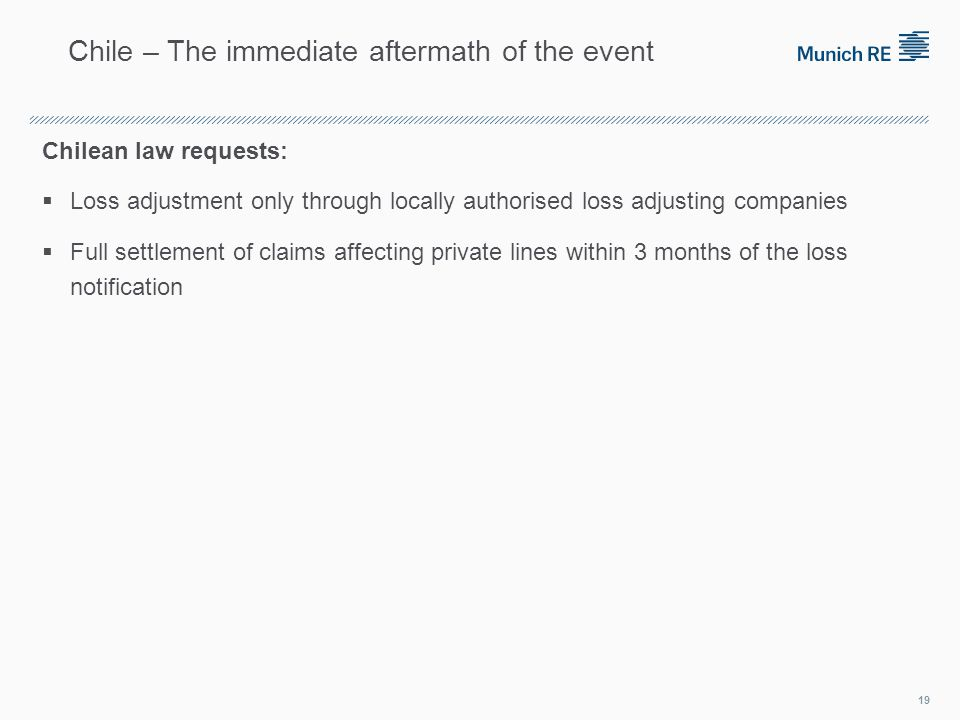Chilean law requests: Loss adjustment only through locally authorised loss adjusting companies Full settlement of claims affecting private lines within 3 months of the loss notification 19 Chile – The immediate aftermath of the event