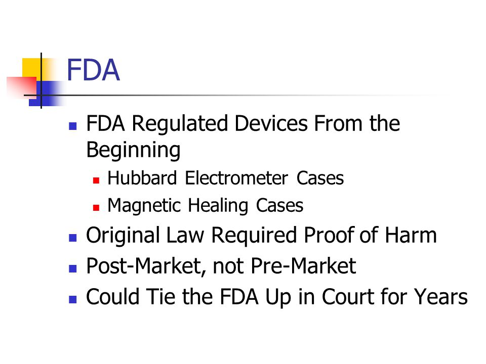 FDA FDA Regulated Devices From the Beginning Hubbard Electrometer Cases Magnetic Healing Cases Original Law Required Proof of Harm Post-Market, not Pre-Market Could Tie the FDA Up in Court for Years