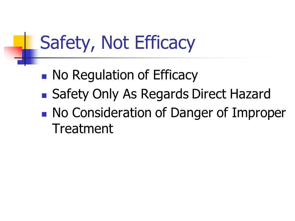 Safety, Not Efficacy No Regulation of Efficacy Safety Only As Regards Direct Hazard No Consideration of Danger of Improper Treatment