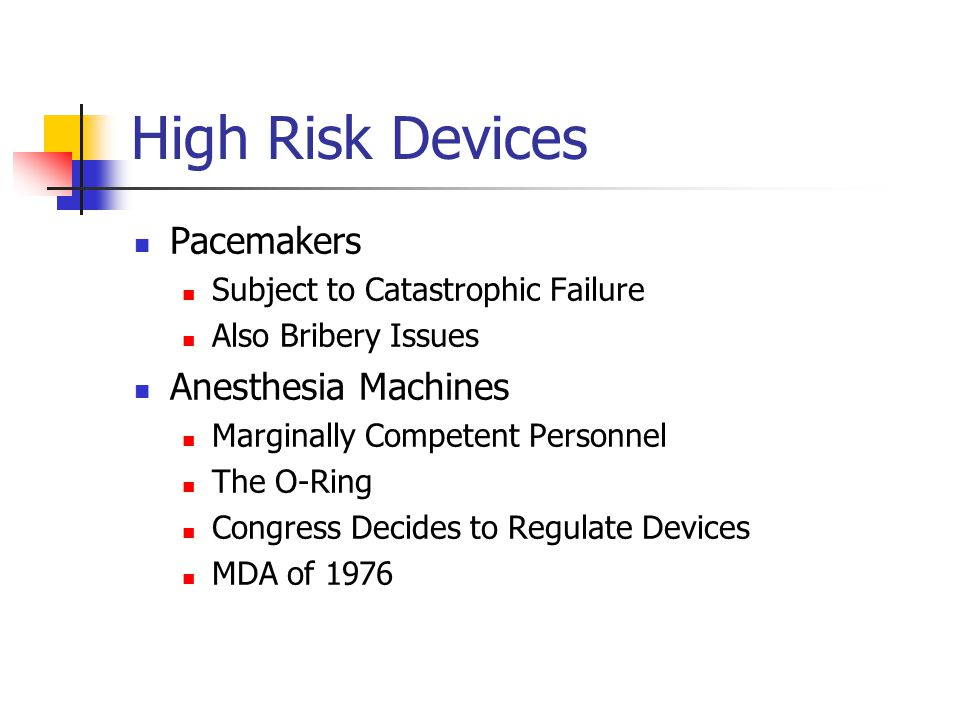 High Risk Devices Pacemakers Subject to Catastrophic Failure Also Bribery Issues Anesthesia Machines Marginally Competent Personnel The O-Ring Congress Decides to Regulate Devices MDA of 1976