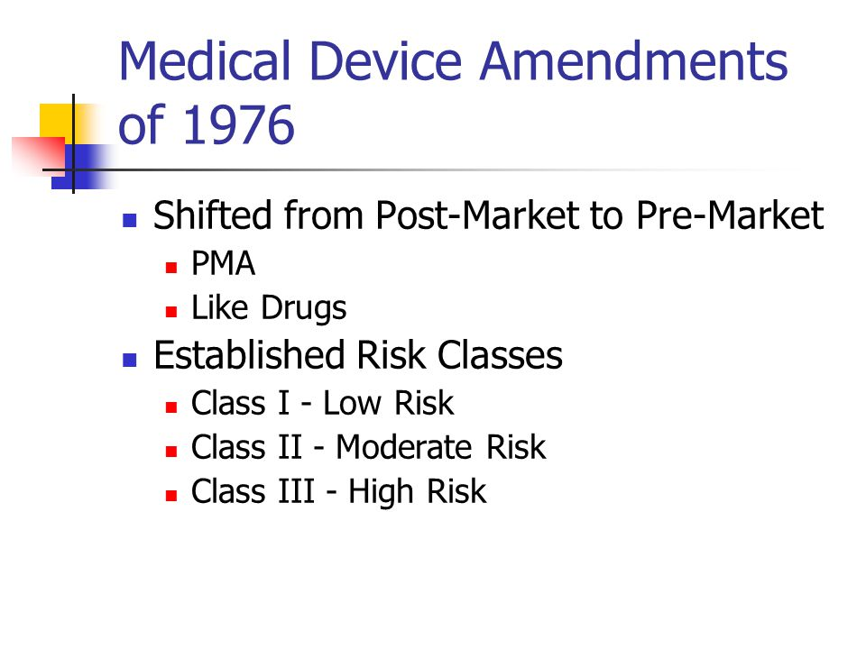 Medical Device Amendments of 1976 Shifted from Post-Market to Pre-Market PMA Like Drugs Established Risk Classes Class I - Low Risk Class II - Moderate Risk Class III - High Risk