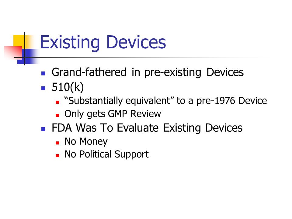 Existing Devices Grand-fathered in pre-existing Devices 510(k) Substantially equivalent to a pre-1976 Device Only gets GMP Review FDA Was To Evaluate Existing Devices No Money No Political Support