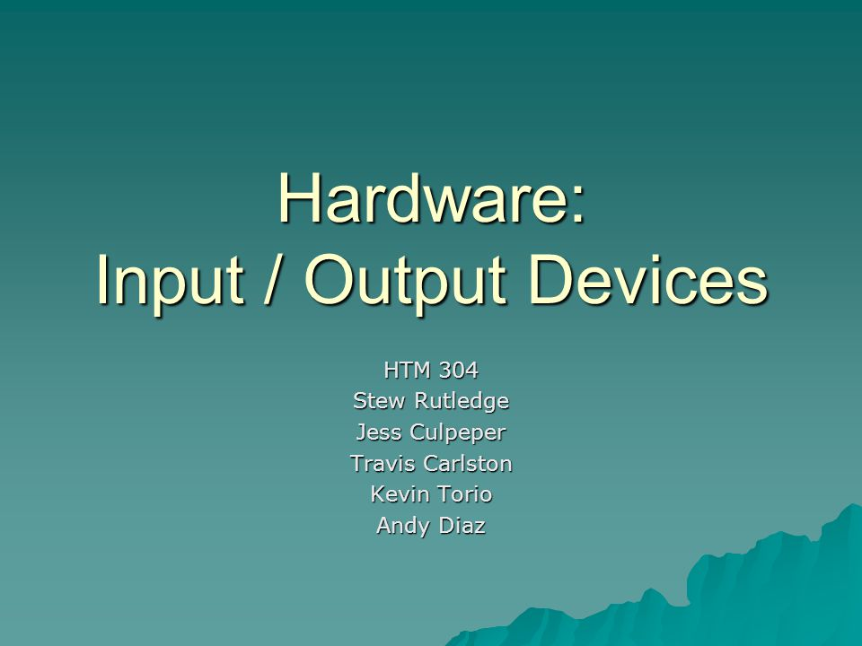 Hardware: Input / Output Devices HTM 304 Stew Rutledge Jess Culpeper Travis Carlston Kevin Torio Andy Diaz