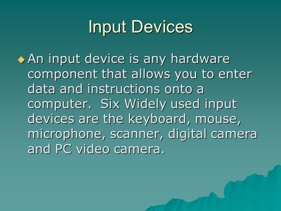Input Devices An input device is any hardware component that allows you to enter data and instructions onto a computer.