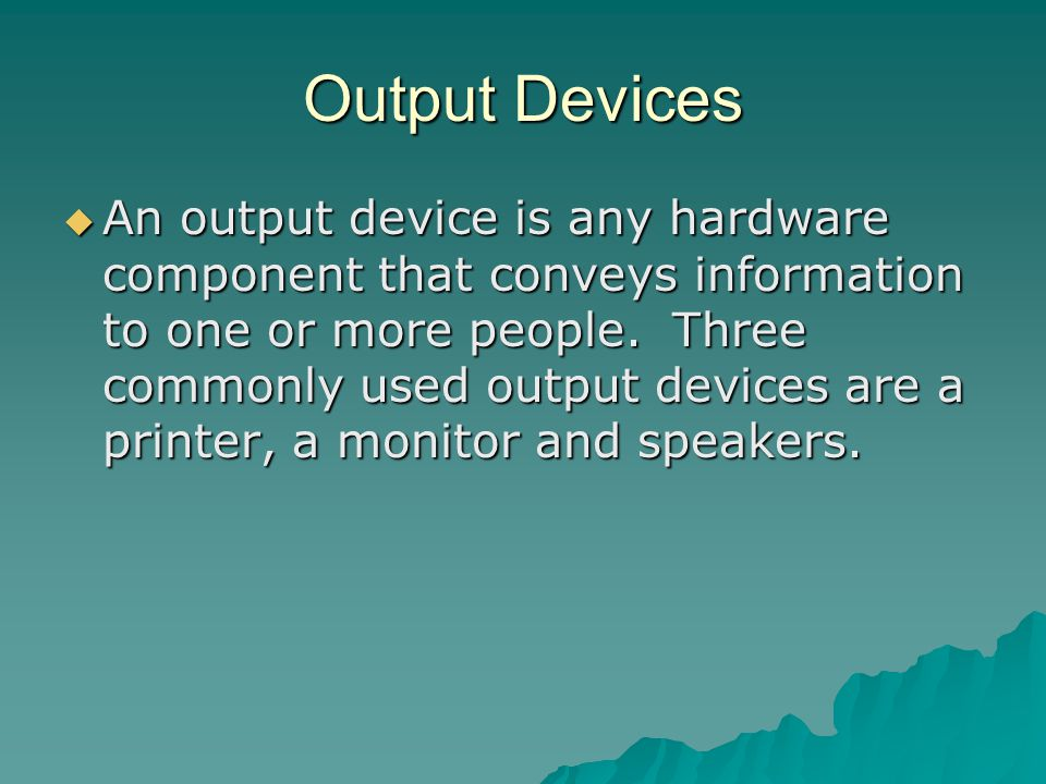 Output Devices An output device is any hardware component that conveys information to one or more people.