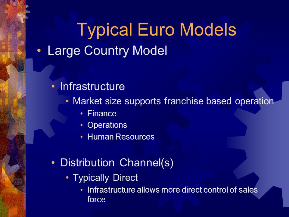 Typical Euro Models Large Country Model Infrastructure Market size supports franchise based operation Finance Operations Human Resources Distribution Channel(s) Typically Direct Infrastructure allows more direct control of sales force Single Franchise sales responsibility Franchise Director is Country Manager