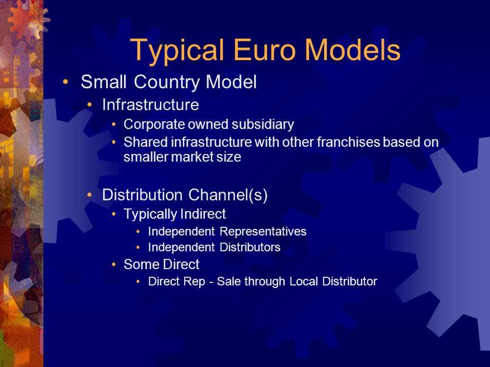 Typical Euro Models Small Country Model Infrastructure Corporate owned subsidiary Shared infrastructure with other franchises based on smaller market size Distribution Channel(s) Typically Indirect Independent Representatives Independent Distributors Some Direct Direct Rep - Sale through Local Distributor Single Franchise sales responsibility Franchise Director is Country Manager