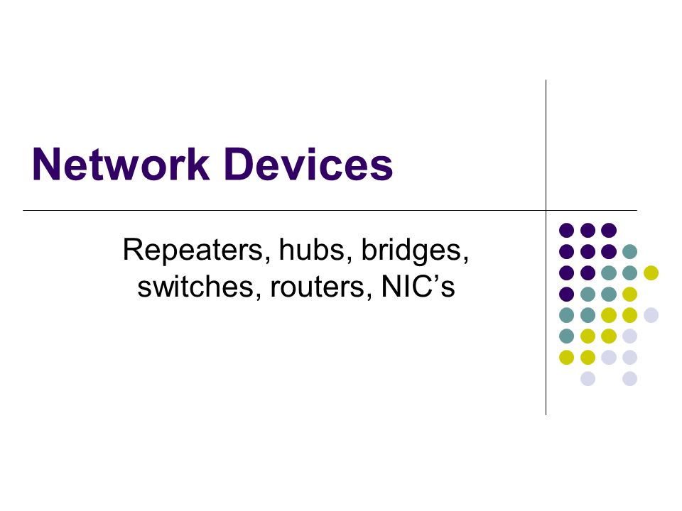 Network Devices Repeaters, hubs, bridges, switches, routers, NICs