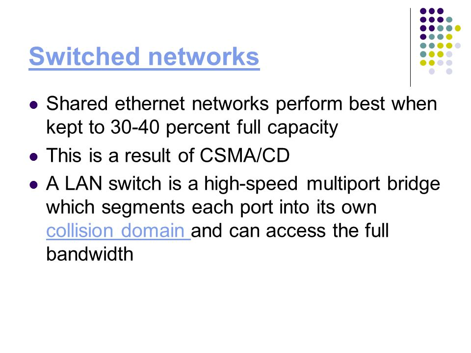 Switched networks Shared ethernet networks perform best when kept to percent full capacity This is a result of CSMA/CD A LAN switch is a high-speed multiport bridge which segments each port into its own collision domain and can access the full bandwidth collision domain