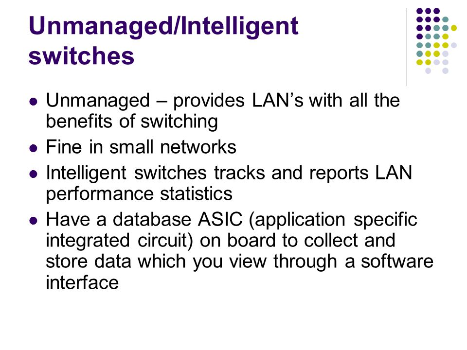 Unmanaged/Intelligent switches Unmanaged – provides LANs with all the benefits of switching Fine in small networks Intelligent switches tracks and reports LAN performance statistics Have a database ASIC (application specific integrated circuit) on board to collect and store data which you view through a software interface