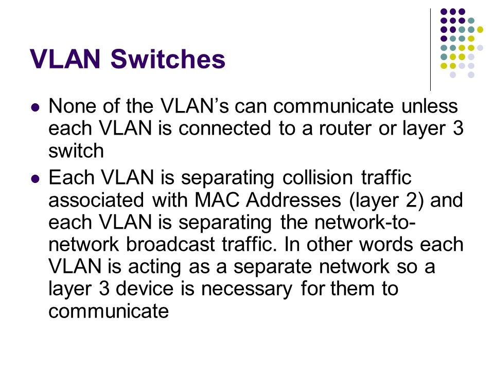 VLAN Switches None of the VLANs can communicate unless each VLAN is connected to a router or layer 3 switch Each VLAN is separating collision traffic associated with MAC Addresses (layer 2) and each VLAN is separating the network-to- network broadcast traffic.