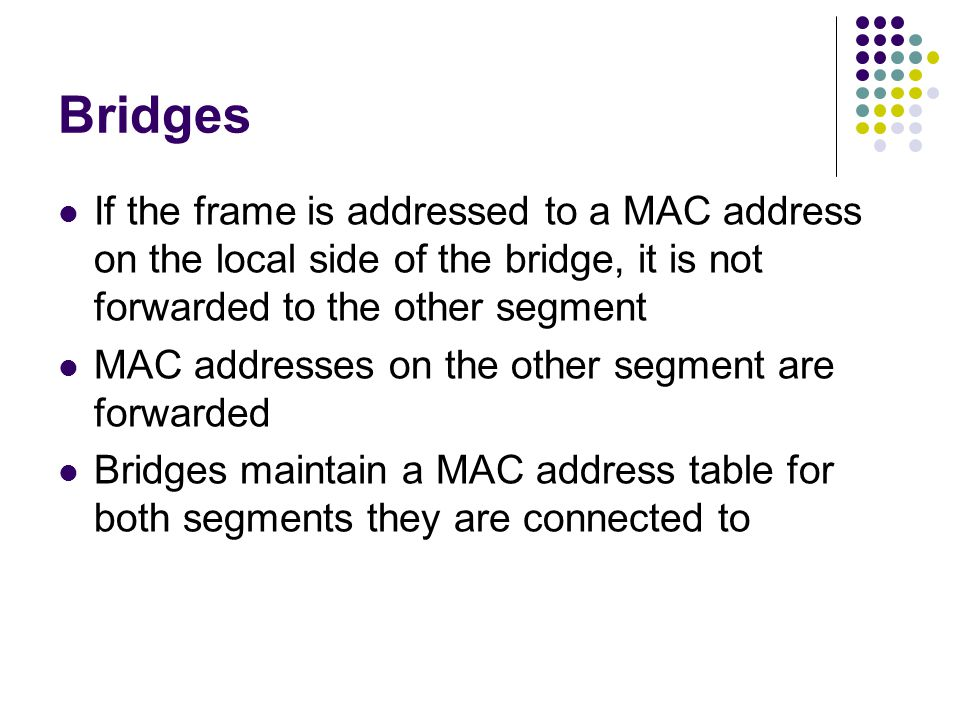 Bridges If the frame is addressed to a MAC address on the local side of the bridge, it is not forwarded to the other segment MAC addresses on the other segment are forwarded Bridges maintain a MAC address table for both segments they are connected to