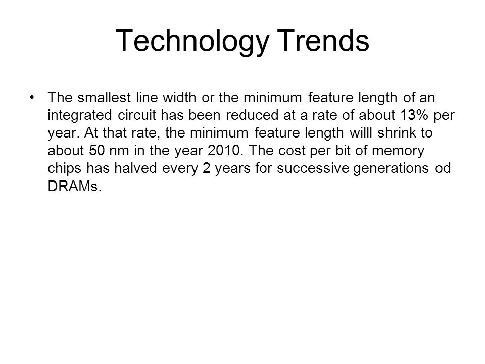 Technology Trends The smallest line width or the minimum feature length of an integrated circuit has been reduced at a rate of about 13% per year.