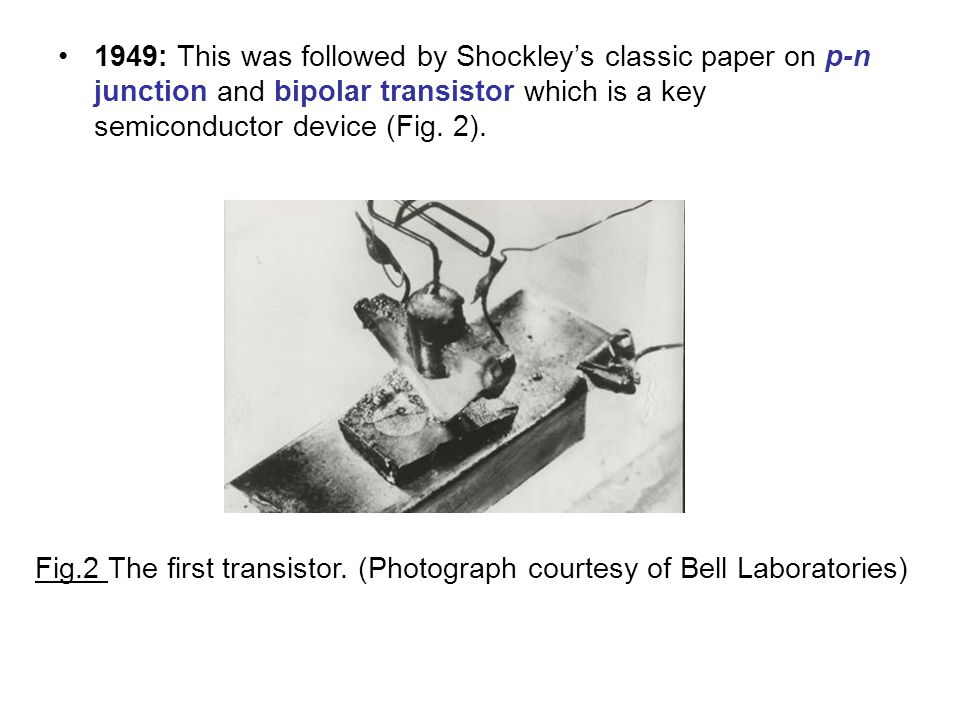 1949: This was followed by Shockleys classic paper on p-n junction and bipolar transistor which is a key semiconductor device (Fig.