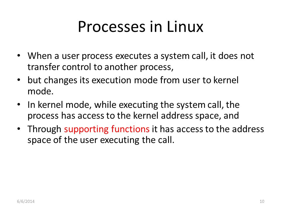 6/6/201410 Processes in Linux When a user process executes a system call, it does not transfer control to another process, but changes its execution mode from user to kernel mode.