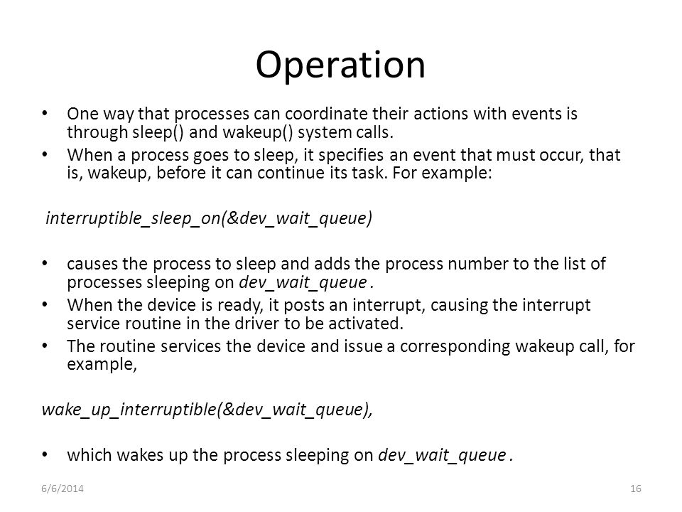 6/6/201416 Operation One way that processes can coordinate their actions with events is through sleep() and wakeup() system calls.