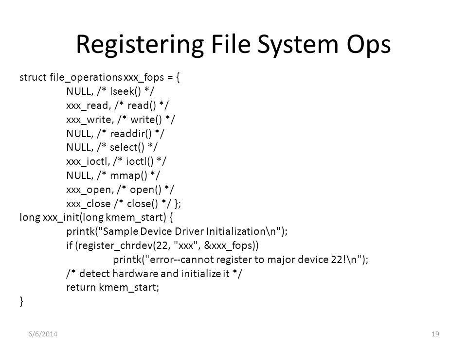 6/6/201419 Registering File System Ops struct file_operations xxx_fops = { NULL, /* lseek() */ xxx_read, /* read() */ xxx_write, /* write() */ NULL, /* readdir() */ NULL, /* select() */ xxx_ioctl, /* ioctl() */ NULL, /* mmap() */ xxx_open, /* open() */ xxx_close /* close() */ }; long xxx_init(long kmem_start) { printk( Sample Device Driver Initialization\n ); if (register_chrdev(22, xxx , &xxx_fops)) printk( error--cannot register to major device 22!\n ); /* detect hardware and initialize it */ return kmem_start; }