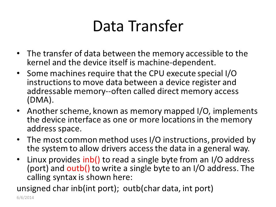 6/6/2014 Data Transfer The transfer of data between the memory accessible to the kernel and the device itself is machine-dependent.