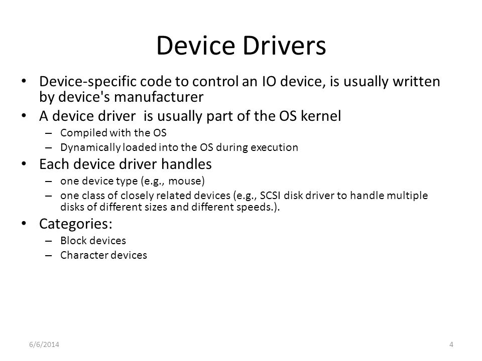 6/6/20144 Device Drivers Device-specific code to control an IO device, is usually written by device s manufacturer A device driver is usually part of the OS kernel – Compiled with the OS – Dynamically loaded into the OS during execution Each device driver handles – one device type (e.g., mouse) – one class of closely related devices (e.g., SCSI disk driver to handle multiple disks of different sizes and different speeds.).