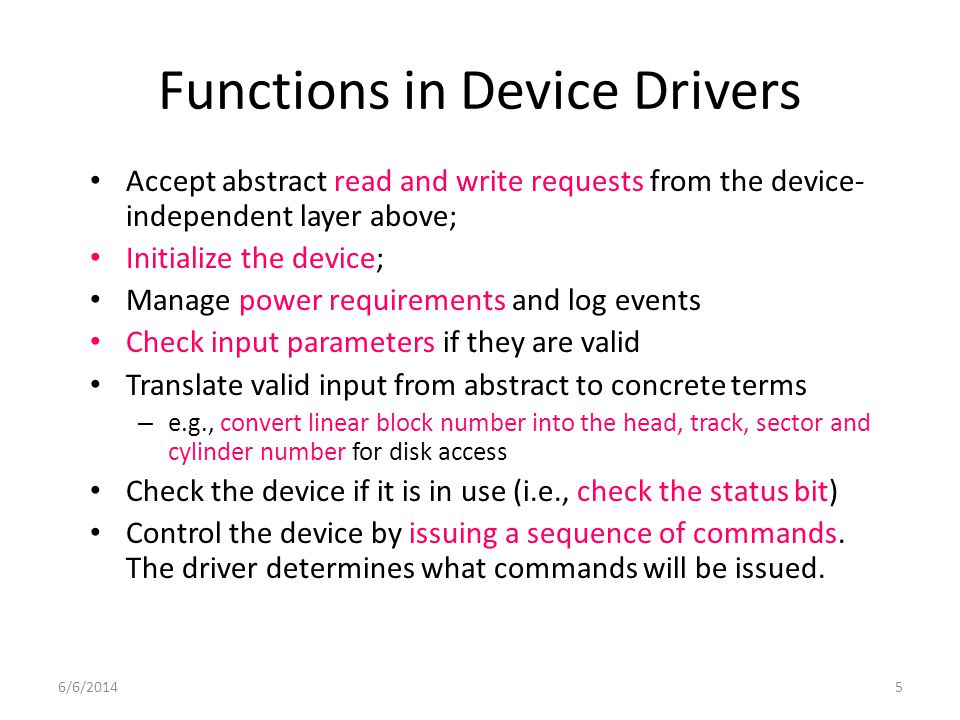 6/6/20145 Functions in Device Drivers Accept abstract read and write requests from the device- independent layer above; Initialize the device; Manage power requirements and log events Check input parameters if they are valid Translate valid input from abstract to concrete terms – e.g., convert linear block number into the head, track, sector and cylinder number for disk access Check the device if it is in use (i.e., check the status bit) Control the device by issuing a sequence of commands.