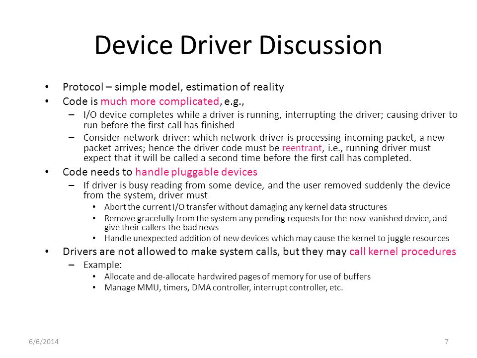 6/6/20147 Device Driver Discussion Protocol – simple model, estimation of reality Code is much more complicated, e.g., – I/O device completes while a driver is running, interrupting the driver; causing driver to run before the first call has finished – Consider network driver: which network driver is processing incoming packet, a new packet arrives; hence the driver code must be reentrant, i.e., running driver must expect that it will be called a second time before the first call has completed.