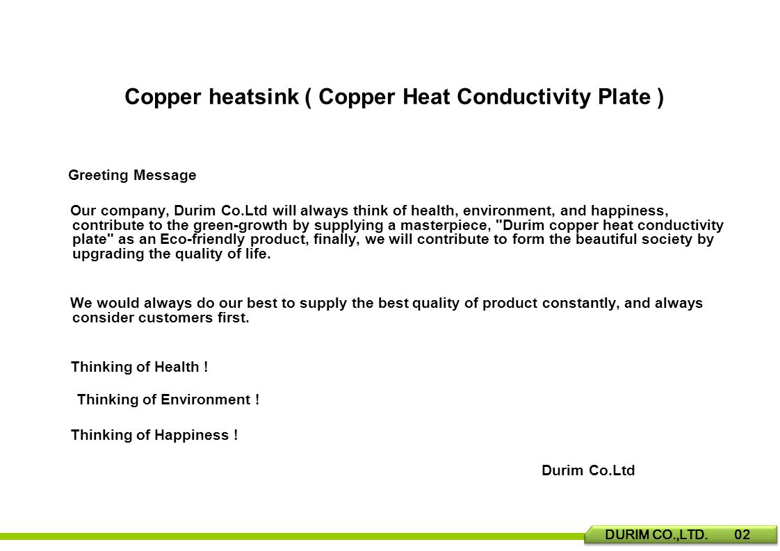 Greeting Message Our company, Durim Co.Ltd will always think of health, environment, and happiness, contribute to the green-growth by supplying a masterpiece, Durim copper heat conductivity plate as an Eco-friendly product, finally, we will contribute to form the beautiful society by upgrading the quality of life.