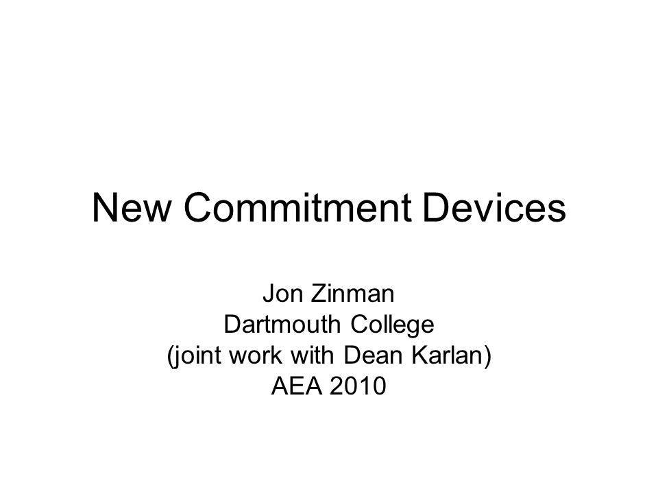 New Commitment Devices Jon Zinman Dartmouth College (joint work with Dean Karlan) AEA 2010