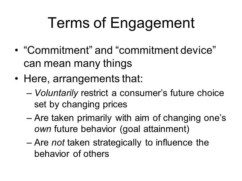 Terms of Engagement Commitment and commitment device can mean many things Here, arrangements that: –Voluntarily restrict a consumers future choice set by changing prices –Are taken primarily with aim of changing ones own future behavior (goal attainment) –Are not taken strategically to influence the behavior of others