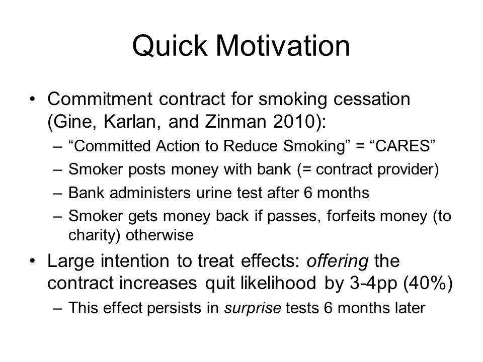 Quick Motivation Commitment contract for smoking cessation (Gine, Karlan, and Zinman 2010): –Committed Action to Reduce Smoking = CARES –Smoker posts money with bank (= contract provider) –Bank administers urine test after 6 months –Smoker gets money back if passes, forfeits money (to charity) otherwise Large intention to treat effects: offering the contract increases quit likelihood by 3-4pp (40%) –This effect persists in surprise tests 6 months later