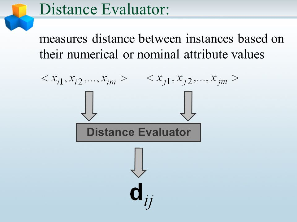 Distance Evaluator: measures distance between instances based on their numerical or nominal attribute values Distance Evaluator
