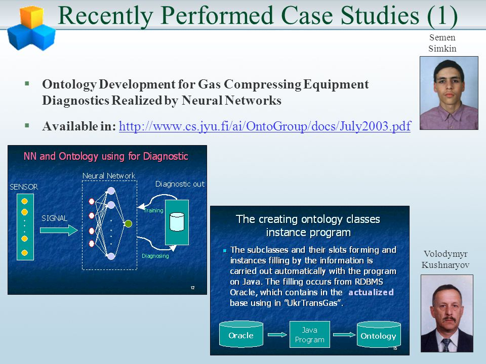 Recently Performed Case Studies (1) §Ontology Development for Gas Compressing Equipment Diagnostics Realized by Neural Networks §Available in: http://www.cs.jyu.fi/ai/OntoGroup/docs/July2003.pdf Volodymyr Kushnaryov Semen Simkin