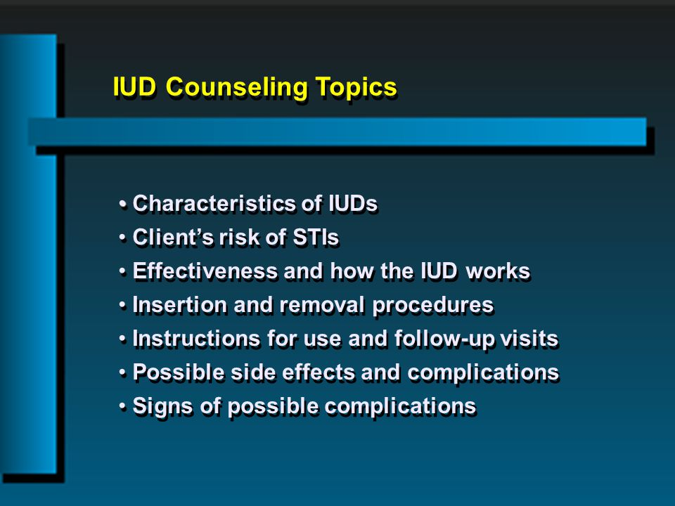 IUD Counseling Topics Characteristics of IUDs Clients risk of STIs Effectiveness and how the IUD works Insertion and removal procedures Instructions for use and follow-up visits Possible side effects and complications Signs of possible complications Characteristics of IUDs Clients risk of STIs Effectiveness and how the IUD works Insertion and removal procedures Instructions for use and follow-up visits Possible side effects and complications Signs of possible complications
