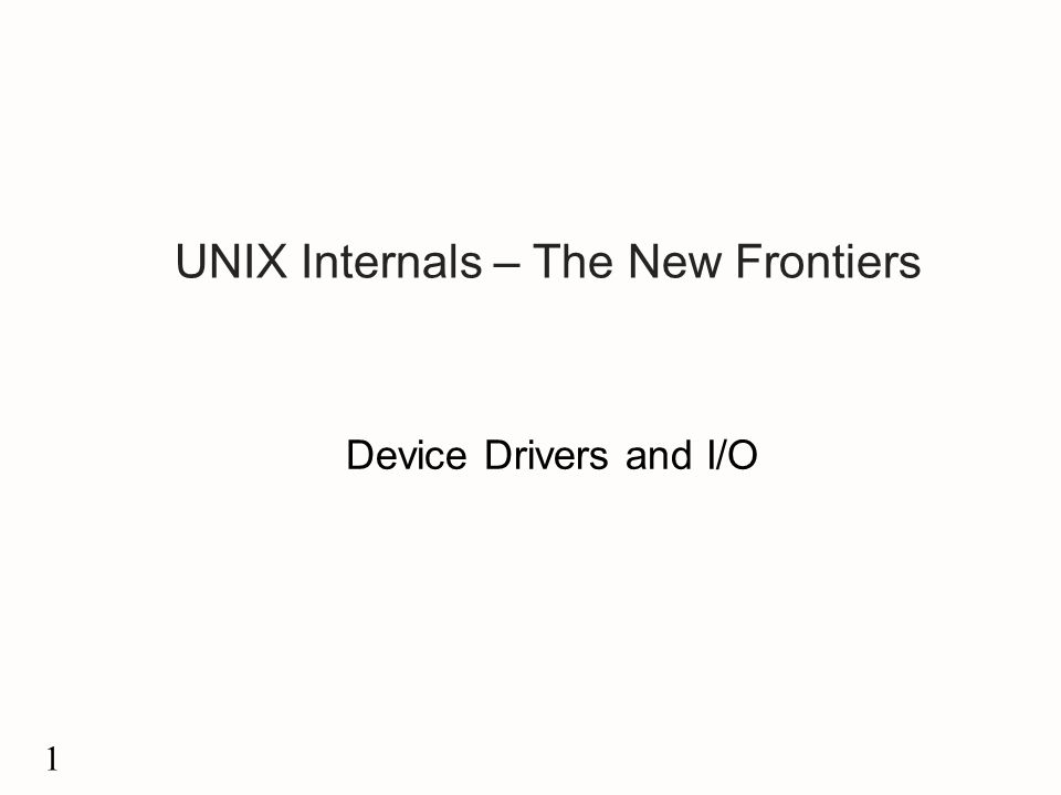 1 UNIX Internals – The New Frontiers Device Drivers and I/O