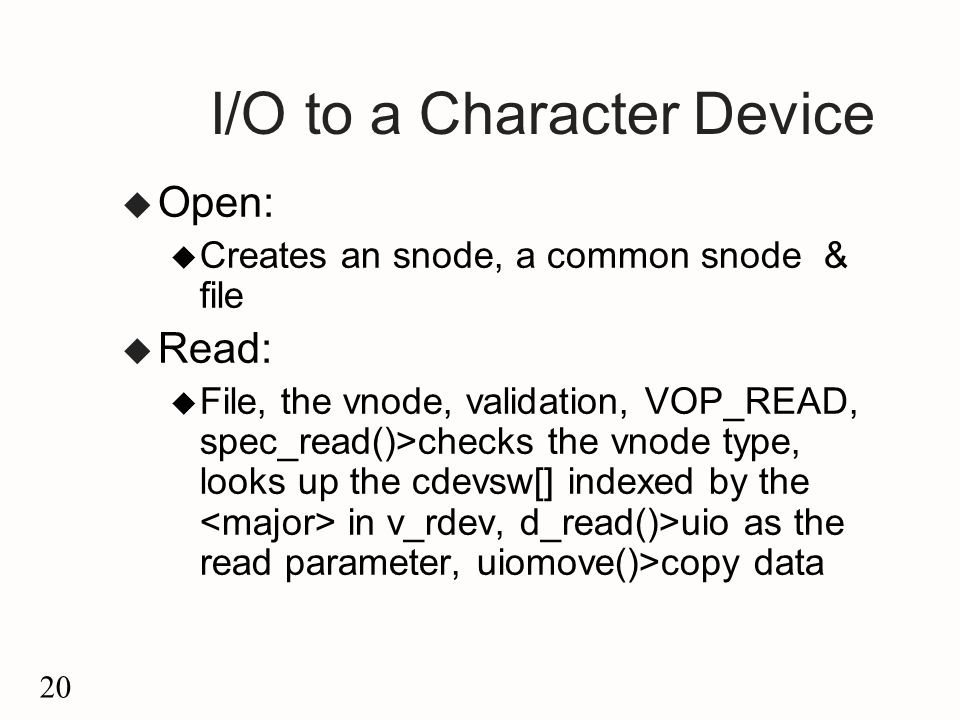 20 I/O to a Character Device u Open: u Creates an snode, a common snode & file u Read: u File, the vnode, validation, VOP_READ, spec_read()>checks the vnode type, looks up the cdevsw[] indexed by the in v_rdev, d_read()>uio as the read parameter, uiomove()>copy data