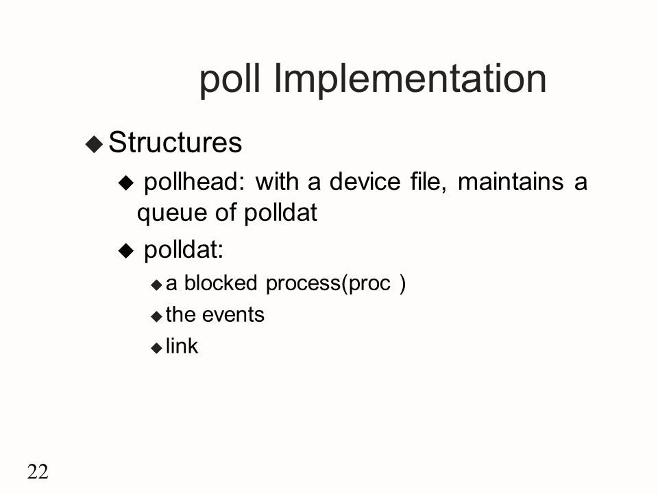 22 poll Implementation u Structures u pollhead: with a device file, maintains a queue of polldat u polldat: u a blocked process(proc ) u the events u link