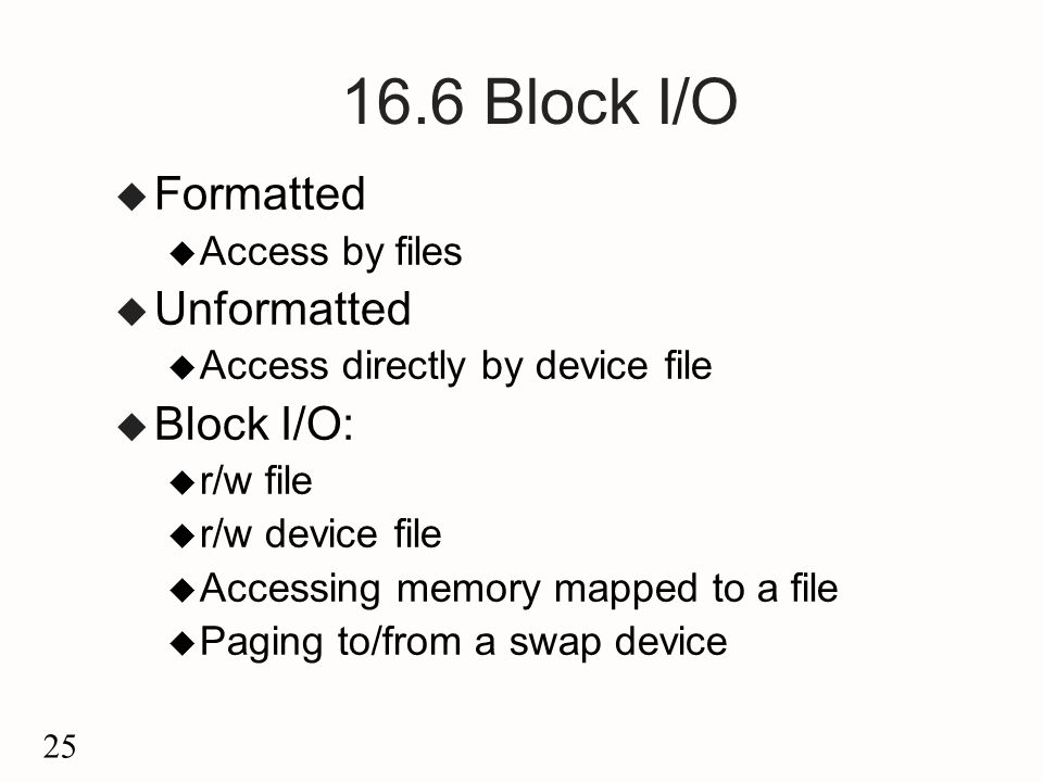 25 16.6 Block I/O u Formatted u Access by files u Unformatted u Access directly by device file u Block I/O: u r/w file u r/w device file u Accessing memory mapped to a file u Paging to/from a swap device