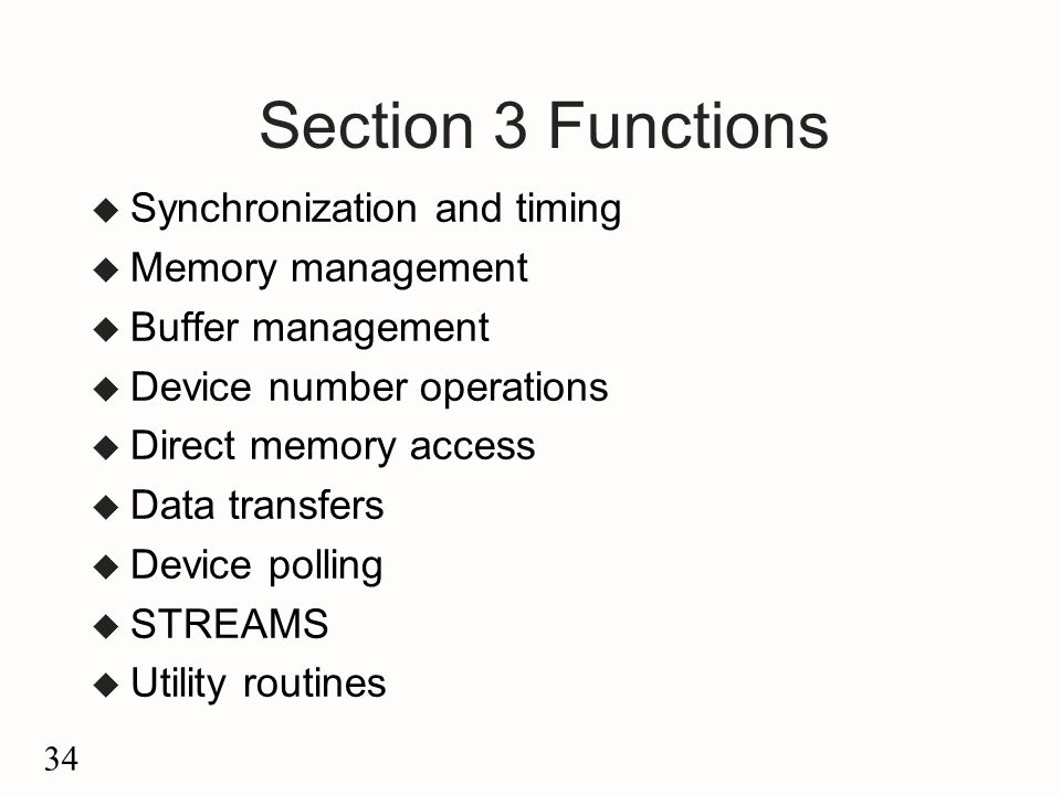 34 Section 3 Functions u Synchronization and timing u Memory management u Buffer management u Device number operations u Direct memory access u Data transfers u Device polling u STREAMS u Utility routines