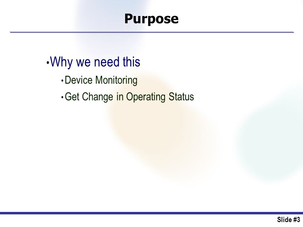 Slide #3 Purpose Why we need this Device Monitoring Get Change in Operating Status