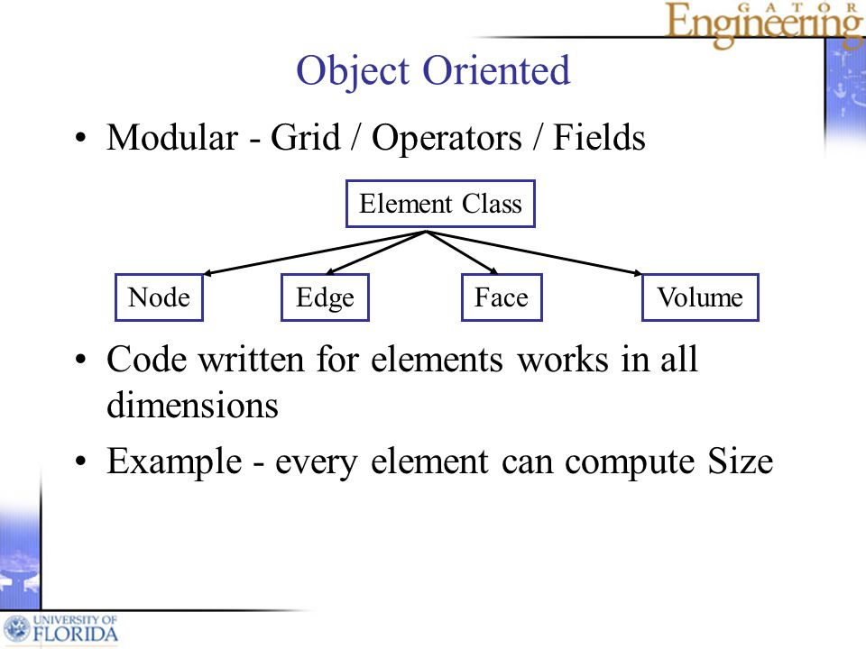 Object Oriented Modular - Grid / Operators / Fields Code written for elements works in all dimensions Example - every element can compute Size Element Class VolumeFaceEdgeNode