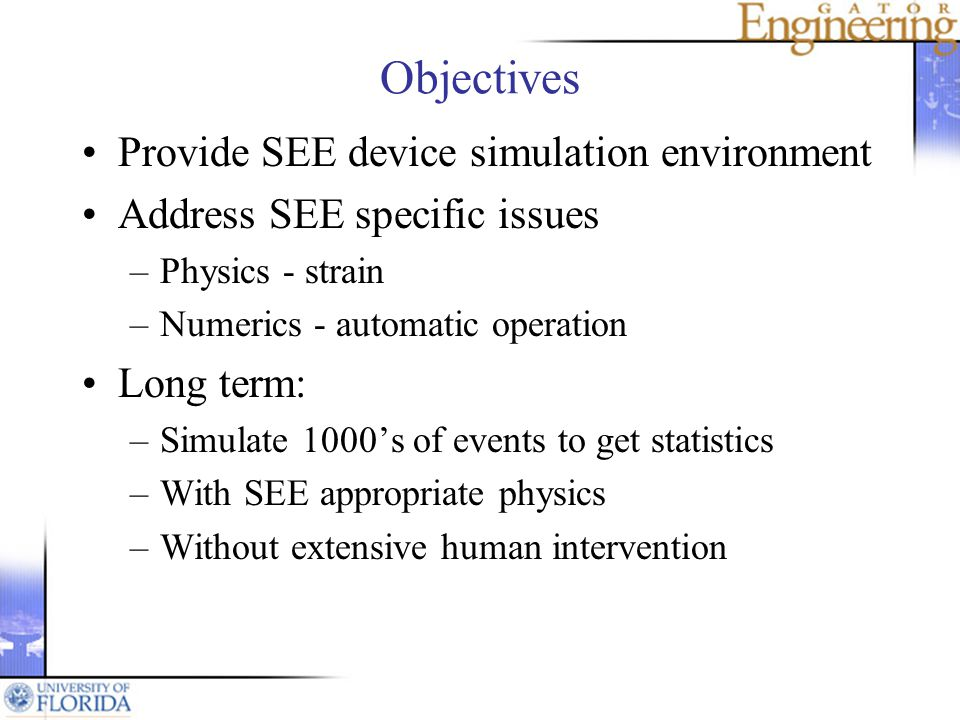 Objectives Provide SEE device simulation environment Address SEE specific issues –Physics - strain –Numerics - automatic operation Long term: –Simulate 1000s of events to get statistics –With SEE appropriate physics –Without extensive human intervention