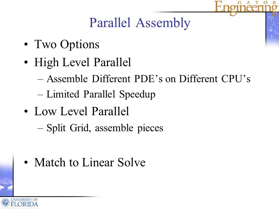 Parallel Assembly Two Options High Level Parallel –Assemble Different PDEs on Different CPUs –Limited Parallel Speedup Low Level Parallel –Split Grid, assemble pieces Match to Linear Solve