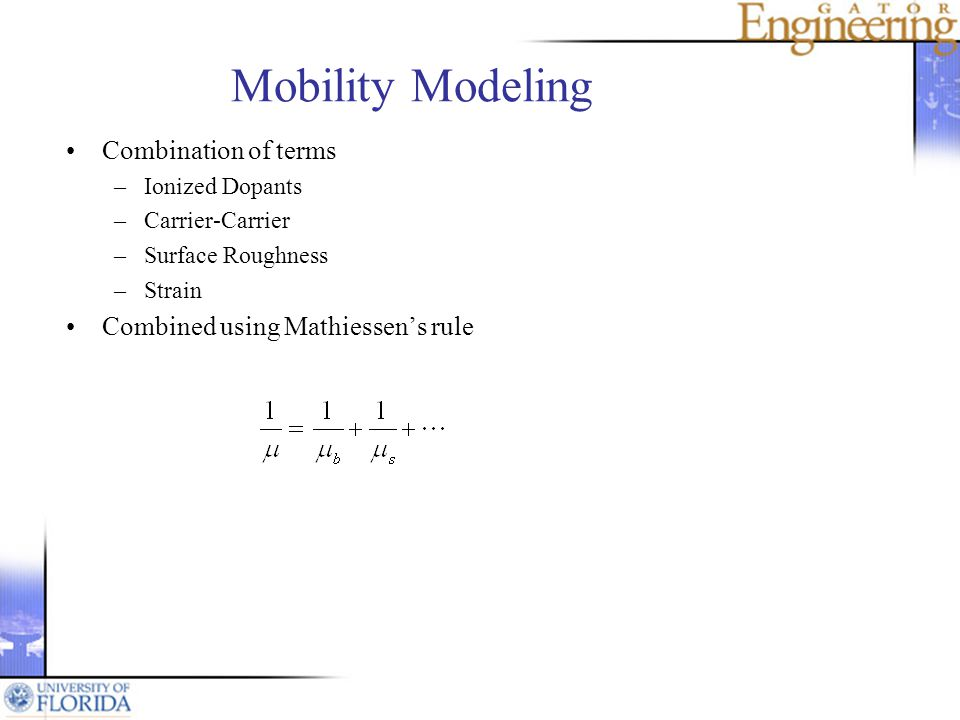 Mobility Modeling Combination of terms –Ionized Dopants –Carrier-Carrier –Surface Roughness –Strain Combined using Mathiessens rule